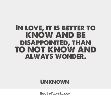In love, it is better to know and be disappointed,.. Unknown top life sayings