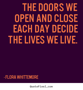 The doors we open and close each day decide the lives we live. Flora Whittemore greatest life quotes