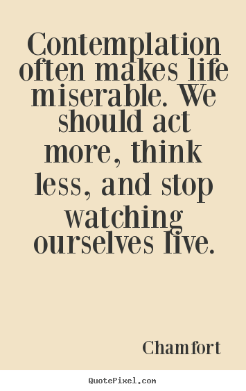 Create your own picture quotes about life - Contemplation often makes life miserable. we should act more,..