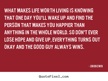 life quote what makes life worth living is knowing that one day  what makes life worth living is knowing that one day you ll unknown