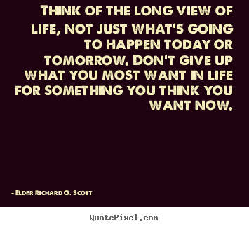 Think of the long view of life, not just what's going.. Elder Richard G. Scott top life quotes