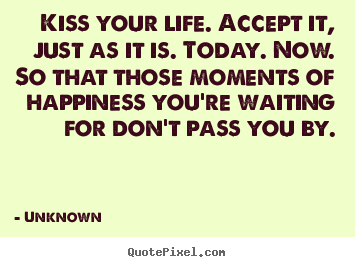 Design picture quotes about life - Kiss your life. accept it, just as it is. today. now. so that those..