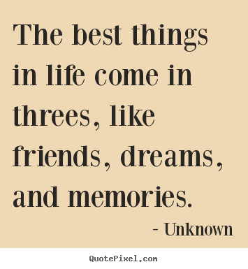 Life quotes - The best things in life come in threes, like friends,..