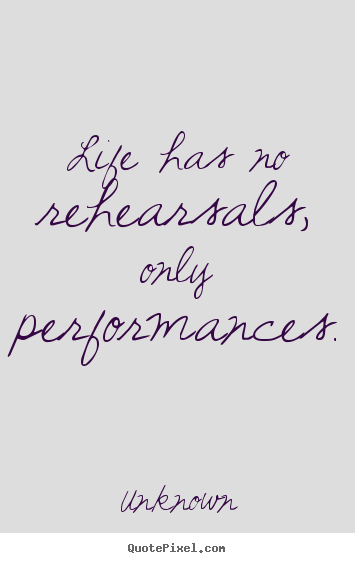 Life has no rehearsals, only performances. Unknown best life quote