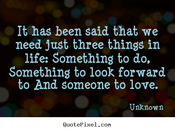 How to make picture quotes about life - It has been said that we need just three things in life:..