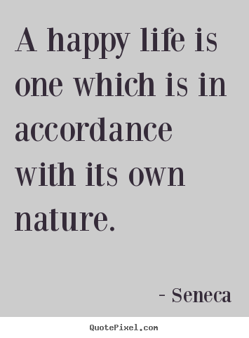 Quotes about life - A happy life is one which is in accordance with its own..
