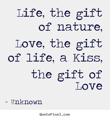 Unknown picture quotes - Life, the gift of nature, love, the gift of.. - Life quote