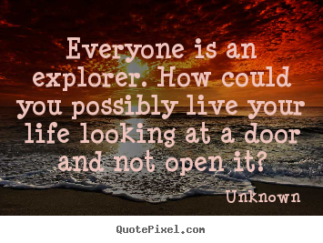 Everyone is an explorer. how could you possibly.. Unknown  life quotes