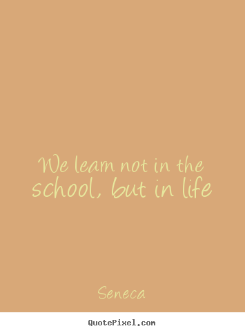We learn not in the school, but in life Seneca  life quote