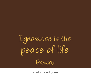 Sayings about life - Ignorance is the peace of life.