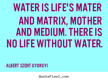 How to make picture quotes about life - Water is life's mater and matrix, mother..