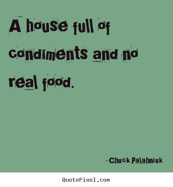 Chuck Palahniuk picture quotes - A house full of condiments and no real food. - Life quote