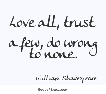 Shakespeare Quotes About Life Unique William Shakespeare Picture Quotes  Love All Trust A Few Do