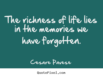 Quote about life - The richness of life lies in the memories we..