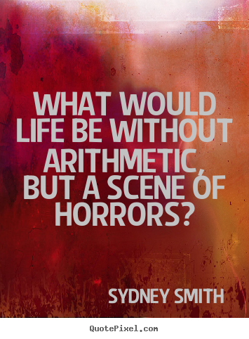 What would life be without arithmetic, but a scene of.. Sydney Smith best life quotes