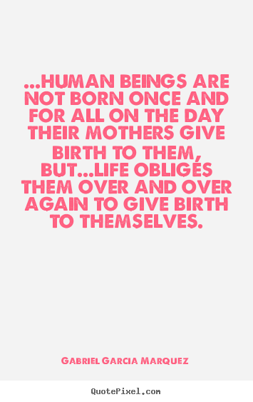 Gabriel Garcia Marquez picture quotes - ...human beings are not born once and for all on the.. - Life quotes