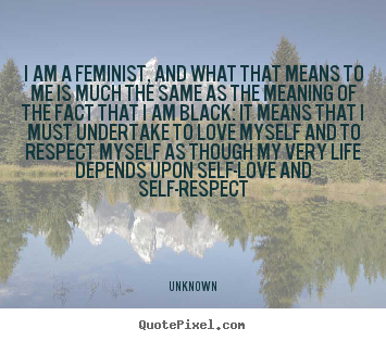 Quotes about life - I am a feminist, and what that means to me is much the..