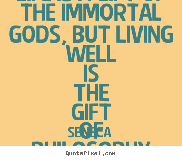 Seneca picture quotes - Life is a gift of the immortal gods, but living well is the.. - Life sayings