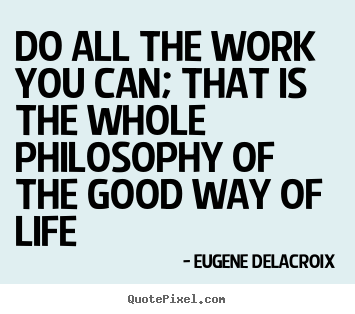 Life quotes - Do all the work you can; that is the whole..