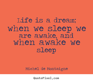 Michel De Montaigne picture sayings - Life is a dream; when we sleep we are awake,.. - Life quotes