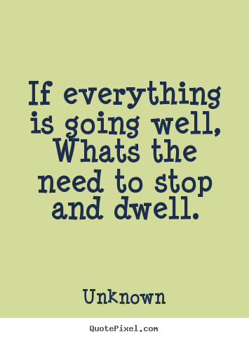 Quotes about life - If everything is going well,whats the need to stop and dwell.
