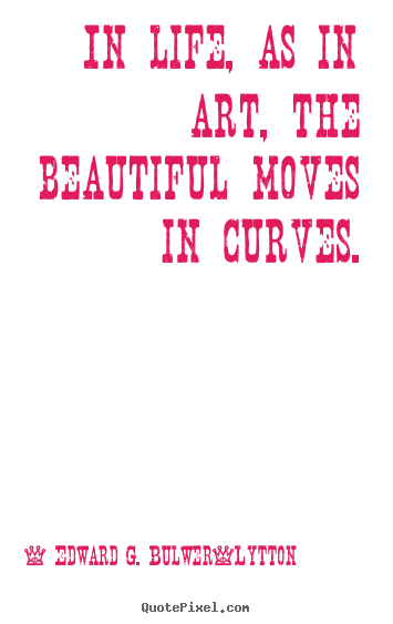 Life quotes - In life, as in art, the beautiful moves in curves.