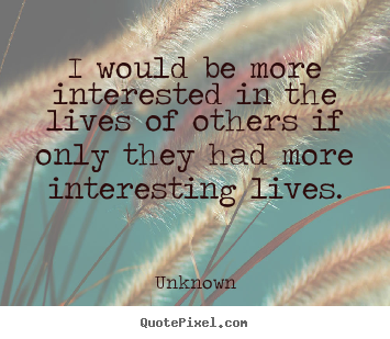 Unknown picture quote - I would be more interested in the lives of others if only they had more.. - Life quote