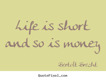 Quote about life - Life is short and so is money