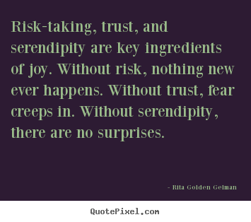 Life sayings - Risk-taking, trust, and serendipity are key ingredients..