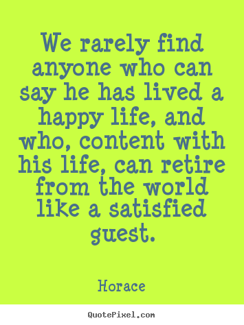 We rarely find anyone who can say he has lived a happy.. Horace popular life sayings