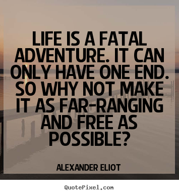 Quote about life - Life is a fatal adventure. it can only have one end. so..