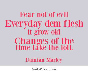 Fear not of evileveryday dem flesh it grow oldchanges of the time.. Damian Marley best life quotes