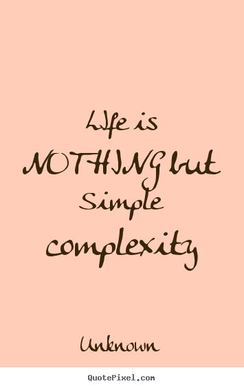 Simple Quotes About Life Alluring Life Quotes  Life Is Nothing But Simple Complexity