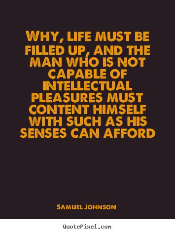 Why, life must be filled up, and the man who is not capable of.. Samuel Johnson best life quote