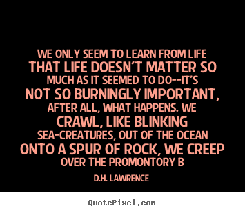 Quotes About Whats Important In Life Best D.hlawrence Poster Quotes  We Only Seem To Learn From Life That