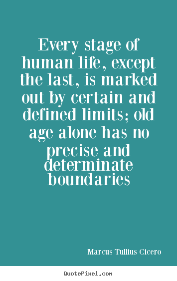 Customize photo quote about life - Every stage of human life, except the last, is marked out by certain..