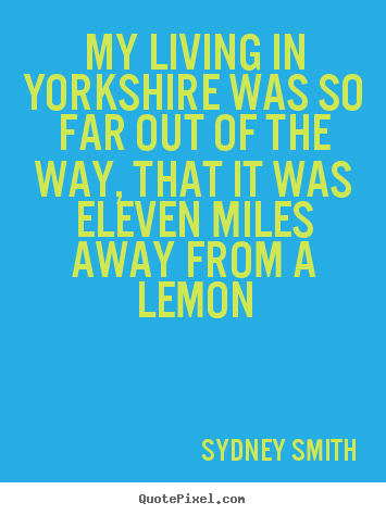Quotes about life - My living in yorkshire was so far out of..