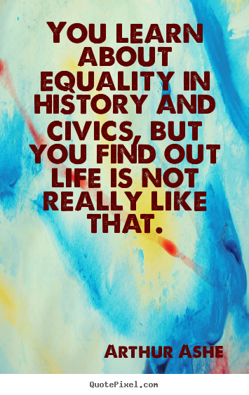 Life quotes - You learn about equality in history and civics,..