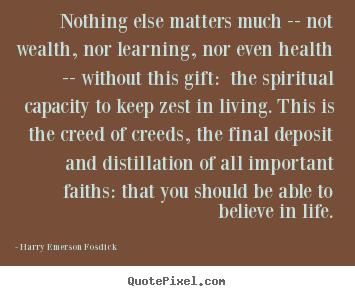 Harry Emerson Fosdick poster quotes - Nothing else matters much -- not wealth, nor learning, nor even health.. - Life quotes