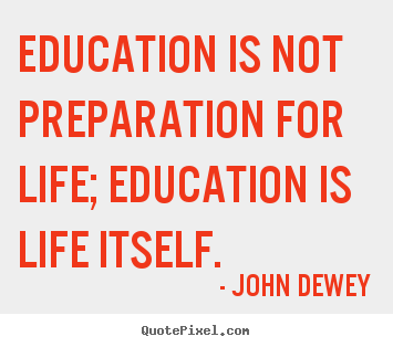 Quote about life - Education is not preparation for life; education is life itself.