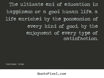 Education And Life Quotes Cool Quotes About Life  The Ultimate End Of Education Is Happiness Or
