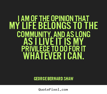 George Bernard Shaw picture quote - I am of the opinion that my life belongs to the community,.. - Life quotes