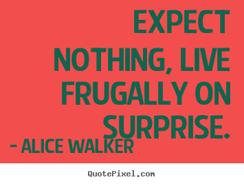 Alice Walker picture quotes - Expect nothing, live frugally on surprise. - Life quotes