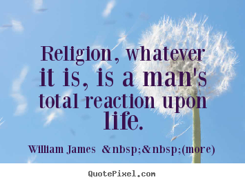 William James    (more) picture quote - Religion, whatever it is, is a man's total reaction upon life. - Life quotes