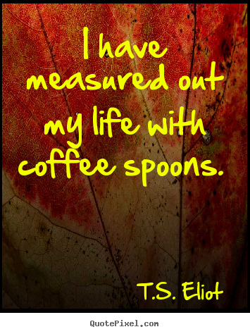 Quotes about life - I have measured out my life with coffee spoons...