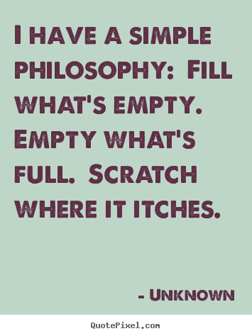 Life sayings - I have a simple philosophy:  fill what's empty. ..