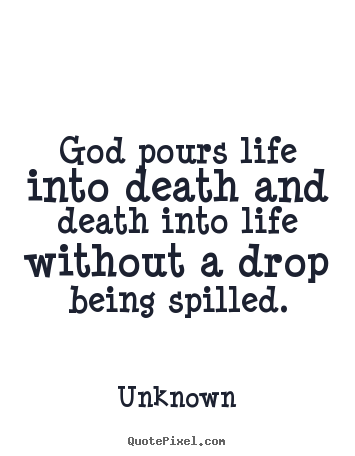 God pours life into death and death into life without.. Unknown greatest life quotes