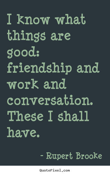Rupert Brooke picture quote - I know what things are good:  friendship and work and.. - Life quote