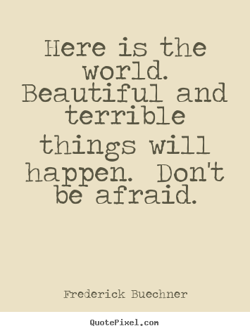 Frederick Buechner poster quote - Here is the world.  beautiful and terrible things will happen. .. - Life quotes