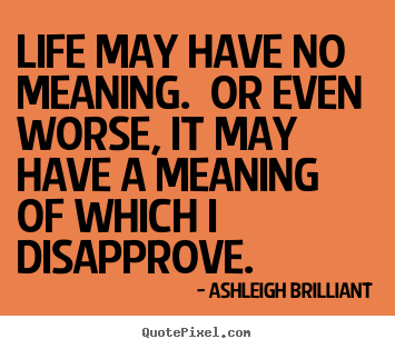 Ashleigh Brilliant picture quote - Life may have no meaning.  or even worse, it may have a meaning of.. - Life quote